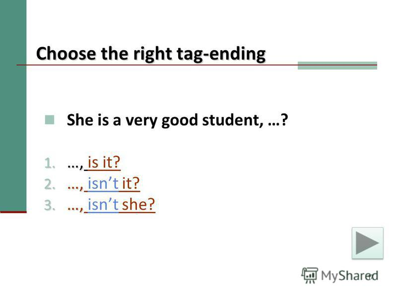 17 Choose the right tag-ending She is a very good student, …? 1. …, 1. …, is it? 2. …, 2. …, isnt it?isnt 3. …, 3. …, isnt she?isnt