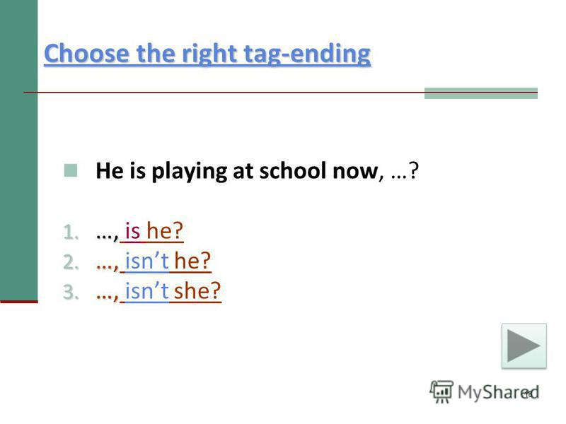 18 Choose the right tag-ending Choose the right tag-ending He is playing at school now, …? 1. …, 1. …, is he? 2. …, 2. …, isnt he?isnt 3. …, 3. …, isnt she?isnt