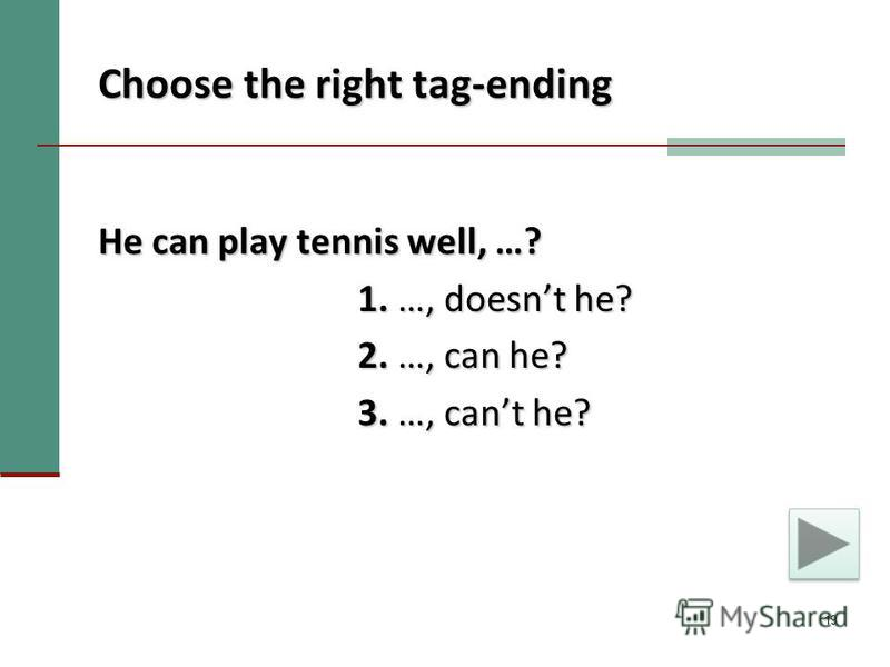 19 Choose the right tag-ending He can play tennis well, …? 1. …, doesnt he? 1. …, doesnt he? 2. …, can he? 2. …, can he? 3. …, cant he? 3. …, cant he?