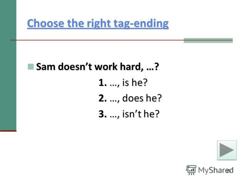 20 Choose the right tag-ending Choose the right tag-ending Sam doesnt work hard, …? Sam doesnt work hard, …? 1. …, is he? 1. …, is he? 2. …, does he? 2. …, does he? 3. …, isnt he? 3. …, isnt he?