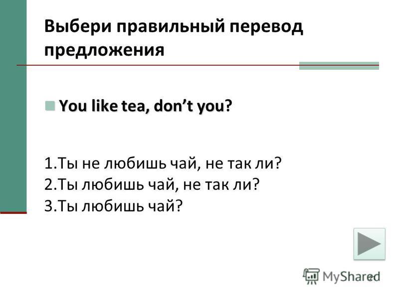 21 Выбери правильный перевод предложения You like tea, dont you You like tea, dont you? 1. Ты не любишь чай, не так ли? 2. Ты любишь чай, не так ли? 3. Ты любишь чай?