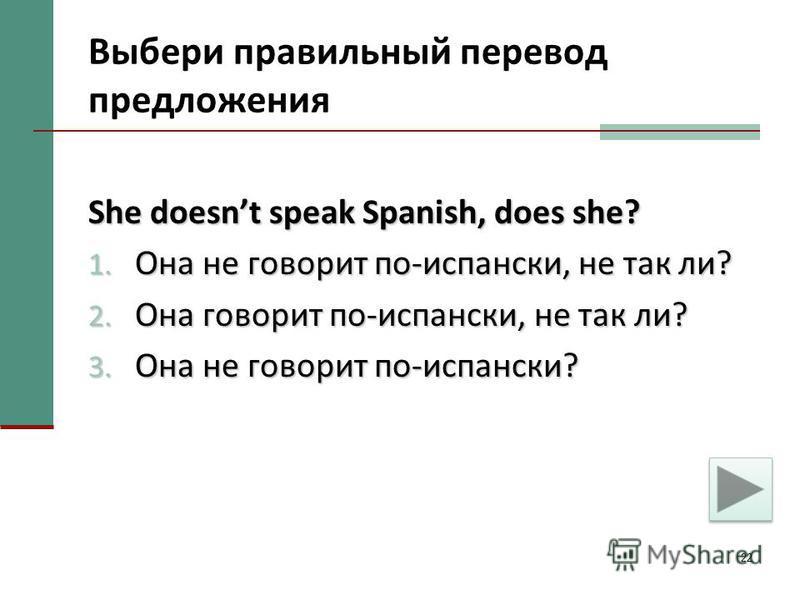 22 Выбери правильный перевод предложения She doesnt speak Spanish, does she? 1. Она не говорит по-испански, не так ли? 2. Она говорит по-испански, не так ли? 3. Она не говорит по-испански?