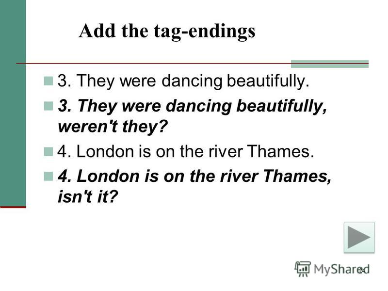 24 Add the tag-endings 3. They were dancing beautifully. 3. They were dancing beautifully, weren't they? 4. London is on the river Thames. 4. London is on the river Thames, isn't it?