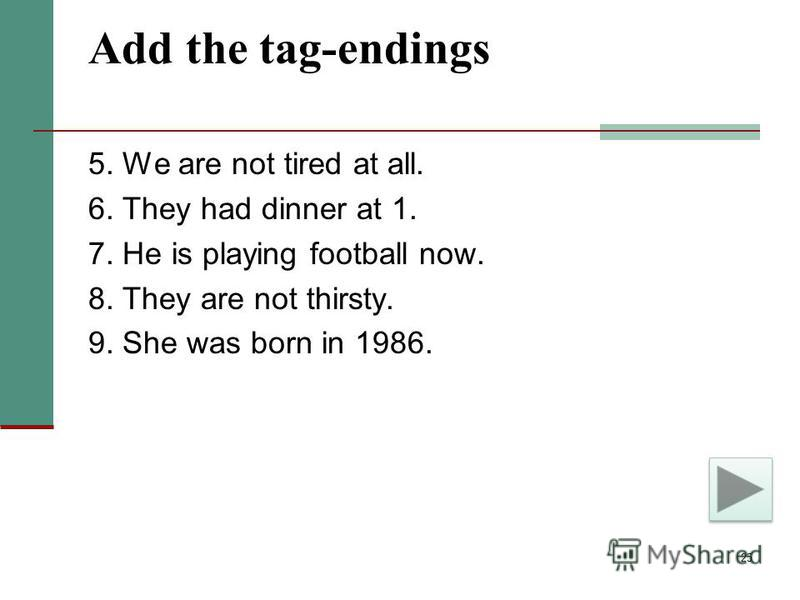 25 Add the tag-endings 5. We are not tired at all. 6. They had dinner at 1. 7. He is playing football now. 8. They are not thirsty. 9. She was born in 1986.