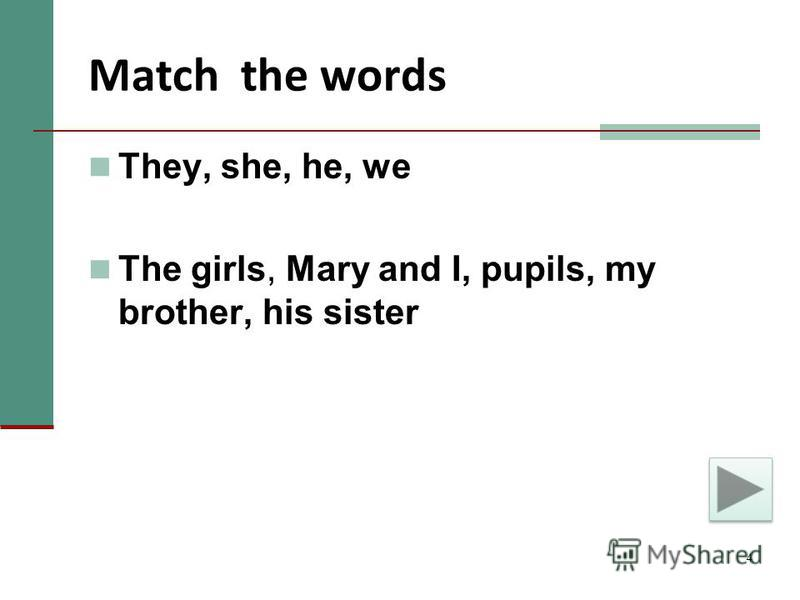 4 Match the words They, she, he, we The girls, Mary and I, pupils, my brother, his sister