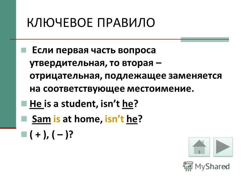 8 КЛЮЧЕВОЕ ПРАВИЛО Если первая часть вопроса утвердительная, то вторая – отрицательная, подлежащее заменяется на соответствующее местоимение. He is a student, isnt he? Sam is at home, isnt he? ( + ), ( – )?
