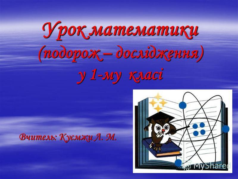 Урок математики (подорож – дослідження) у 1-му класі Вчитель: Куємжи Л. М.
