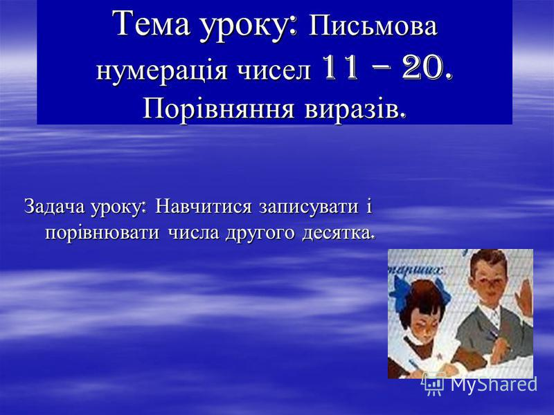 Тема уроку : Письмова нумерація чисел 11 – 20. Порівняння виразів. Задача уроку : Навчитися записувати і порівнювати числа другого десятка.