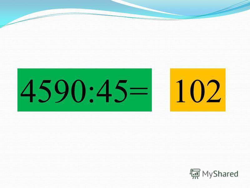 4590:45=102