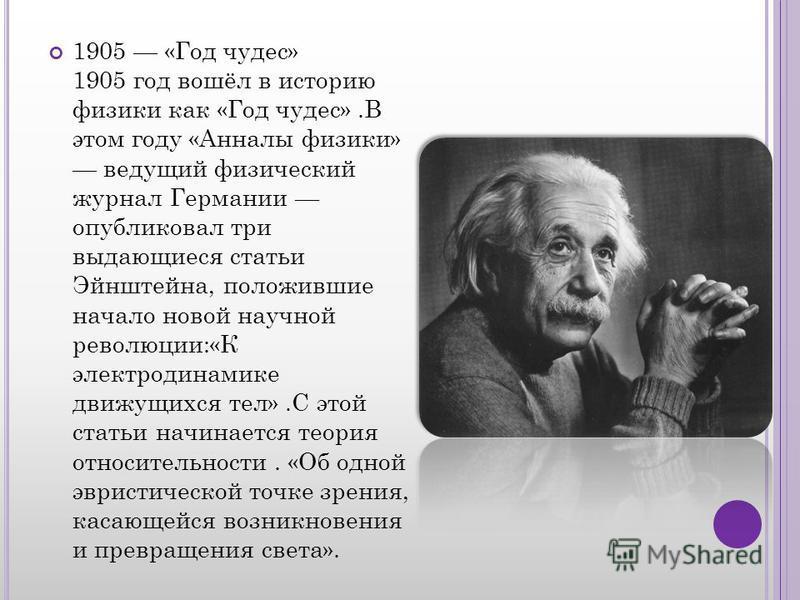 1905 «Год чудес» 1905 год вошёл в историю физики как «Год чудес».В этом году «Анналы физики» ведущий физический журнал Германии опубликовал три выдающиеся статьи Эйнштейна, положившие начало новой научной революции:«К электродинамике движущихся тел».