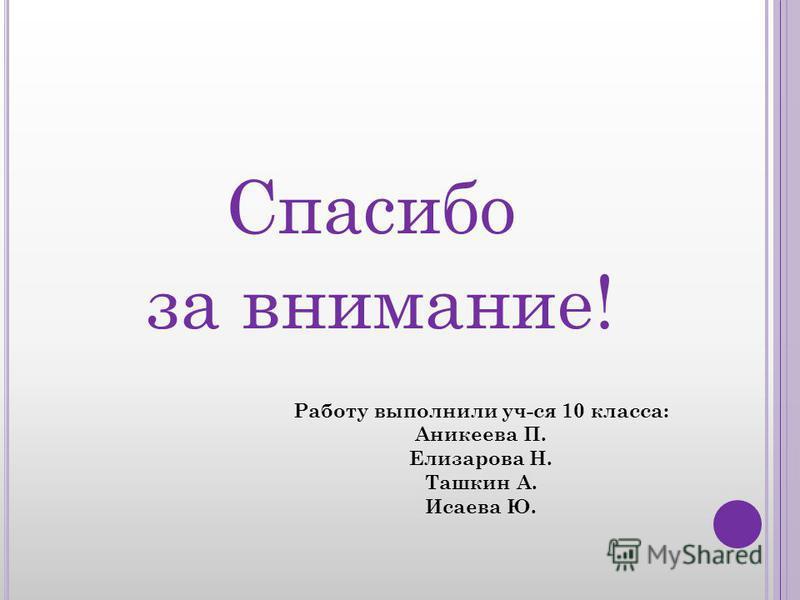 Спасибо за внимание! Работу выполнили уч-ся 10 класса: Аникеева П. Елизарова Н. Ташкин А. Исаева Ю.