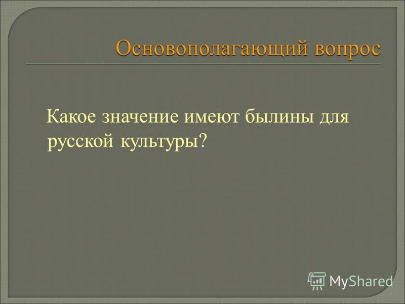 Какое значение имеют былины для русской культуры?