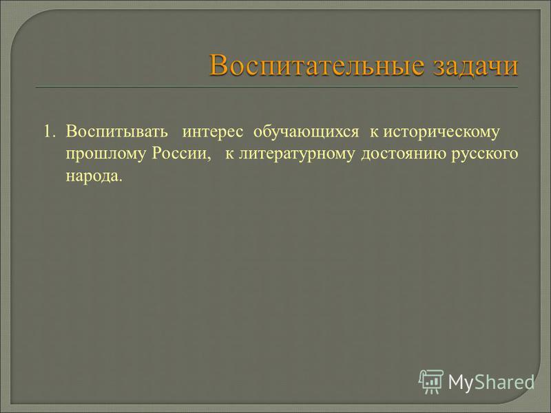 1. Воспитывать интерес обучающихся к историческому прошлому России, к литературному достоянию русского народа.