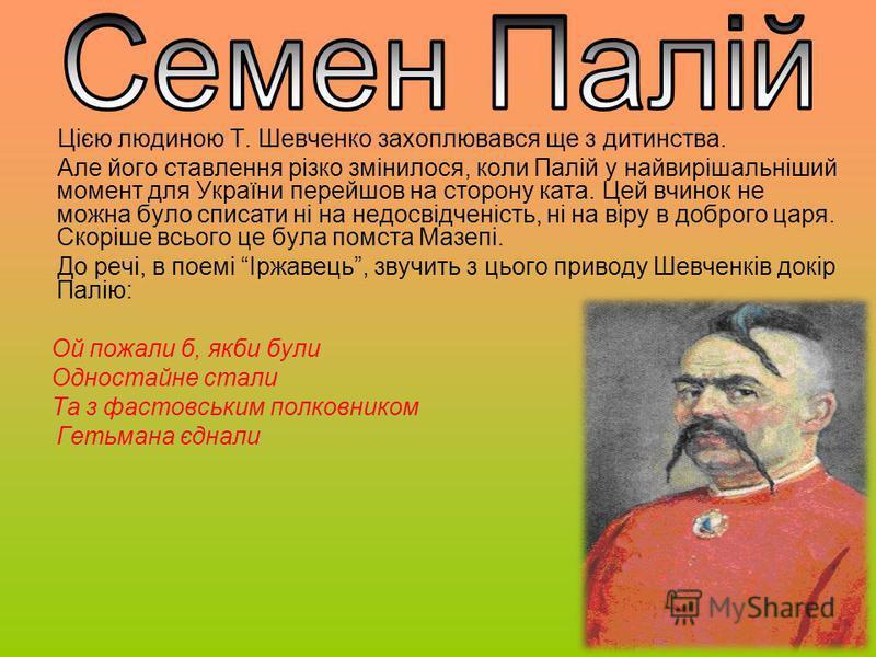 Цією людиною Т. Шевченко захоплювався ще з дитинства. Але його ставлення різко змінилося, коли Палій у найвирішальніший момент для України перейшов на сторону ката. Цей вчинок не можна було списати ні на недосвідченість, ні на віру в доброго царя. Ск