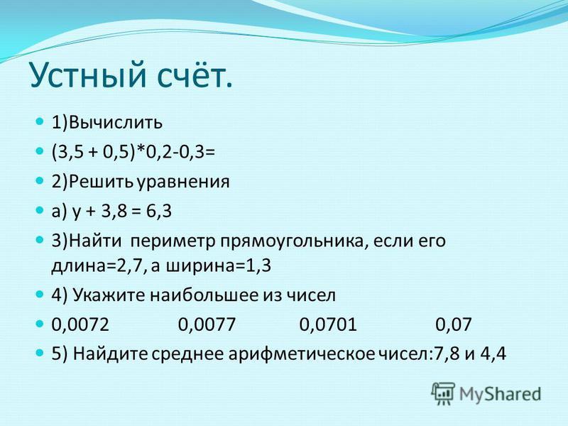 Устный счёт. 1)Вычислить (3,5 + 0,5)*0,2-0,3= 2)Решить уравнения а) y + 3,8 = 6,3 3)Найти периметр прямоугольника, если его длина=2,7, а ширина=1,3 4) Укажите наибольшее из чисел 0,0072 0,0077 0,0701 0,07 5) Найдите среднее арифметическое чисел:7,8 и
