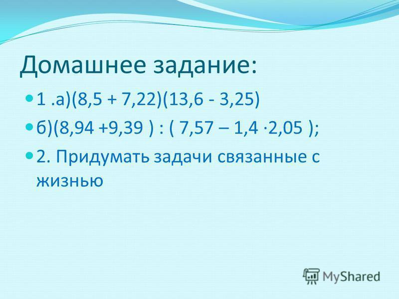 Домашнее задание: 1.а)(8,5 + 7,22)(13,6 - 3,25) б)(8,94 +9,39 ) : ( 7,57 – 1,4 ·2,05 ); 2. Придумать задачи связанные с жизнью