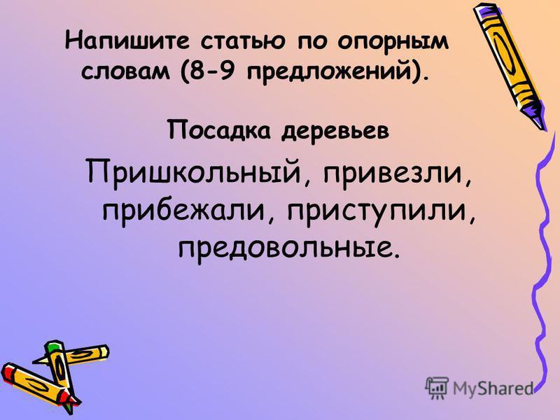 Напишите статью по опорным словам (8-9 предложений). Посадка деревьев Пришкольный, привезли, прибежали, приступили, предовольные.