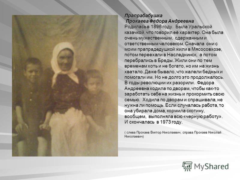 Прапрабабушка Прокаева Федора Андреевна Прокаева Федора Андреевна Родилась в 1896 году. Была Уральской казачкой, что говорил её характер. Она была очень мужественным, сдержанным и ответственным человеком. Сначала они с моим прапрадедушкой жили в Мясо