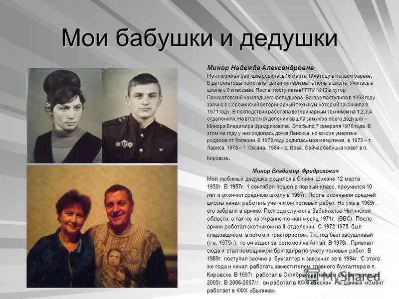 Мои бабушки и дедушки Минор Надежда Александровна Моя любимая бабушка родилась 16 марта 1949 году в первом бараке. В детские годы помогала своей матери мыть полы в школе. Училась в школе с 8 классами. После поступила в ГПТУ 13 в хутор Понкратовский н
