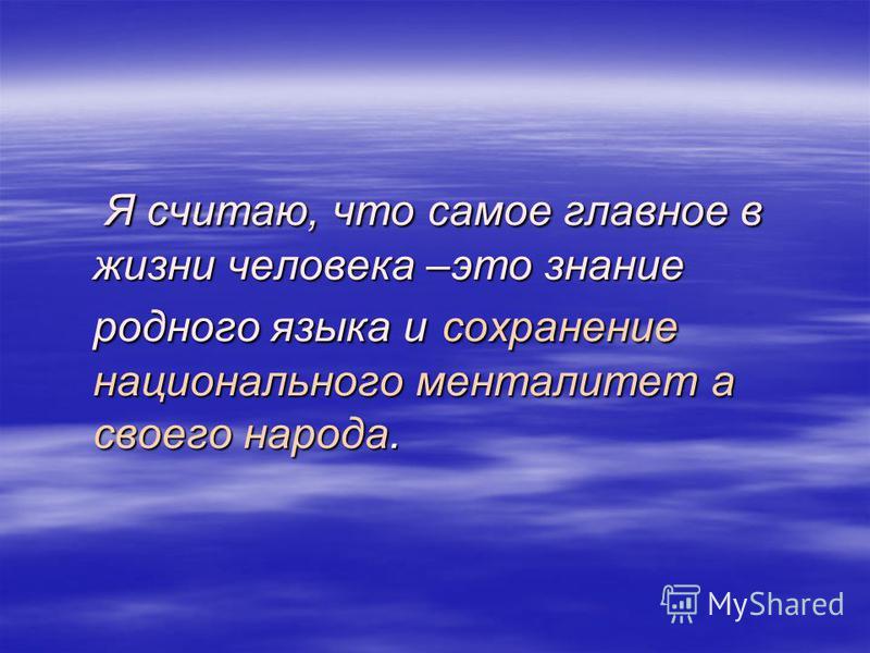 Я считаю, что самое главное в жизни человека –это знание родного языка и сохранение национального менталитет а своего народа. Я считаю, что самое главное в жизни человека –это знание родного языка и сохранение национального менталитет а своего народа