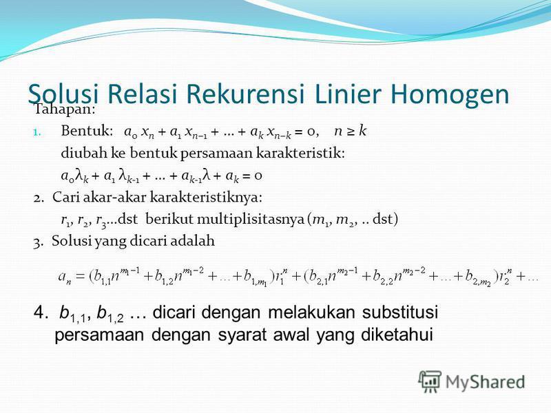 Solusi Relasi Rekurensi Linier Homogen Tahapan: 1. Bentuk: a 0 x n + a 1 x n1 + … + a k x nk = 0, n k diubah ke bentuk persamaan karakteristik: a 0 λ k + a 1 λ k-1 + … + a k-1 λ + a k = 0 2. Cari akar-akar karakteristiknya: r 1, r 2, r 3 …dst berikut