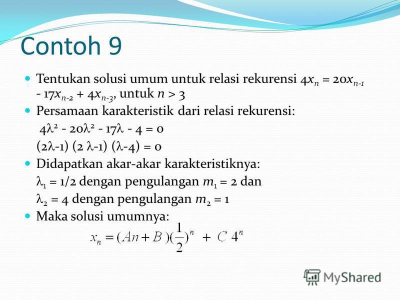 Contoh 9 Tentukan solusi umum untuk relasi rekurensi 4x n = 20x n-1 - 17x n-2 + 4x n-3, untuk n > 3 Persamaan karakteristik dari relasi rekurensi: 4 2 - 20 2 - 17 - 4 = 0 (2 -1) (2 -1) ( -4) = 0 Didapatkan akar-akar karakteristiknya: 1 = 1/2 dengan p
