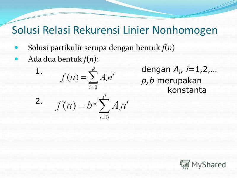 Solusi Relasi Rekurensi Linier Nonhomogen Solusi partikulir serupa dengan bentuk f(n) Ada dua bentuk f(n): 1. 2. dengan A i, i=1,2,… p,b merupakan konstanta