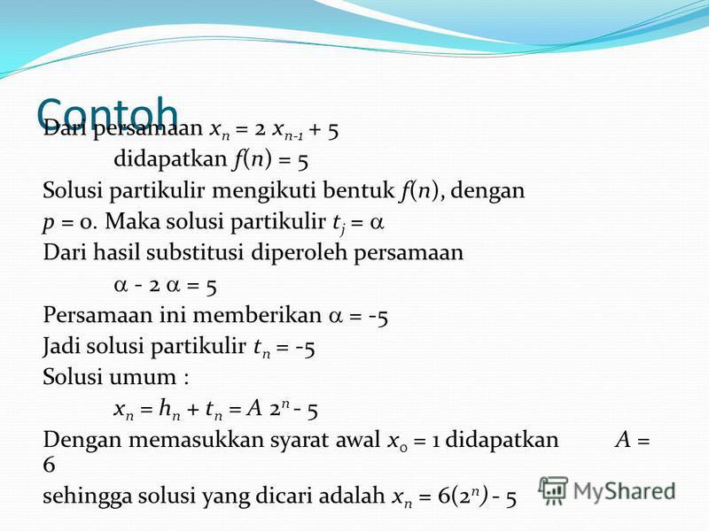 Contoh Dari persamaan x n = 2 x n-1 + 5 didapatkan f(n) = 5 Solusi partikulir mengikuti bentuk f(n), dengan p = 0. Maka solusi partikulir t j = Dari hasil substitusi diperoleh persamaan - 2 = 5 Persamaan ini memberikan = -5 Jadi solusi partikulir t n