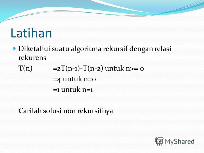 Latihan Diketahui suatu algoritma rekursif dengan relasi rekurens T(n) =2T(n-1)-T(n-2) untuk n>= 0 =4 untuk n=0 =1 untuk n=1 Carilah solusi non rekursifnya
