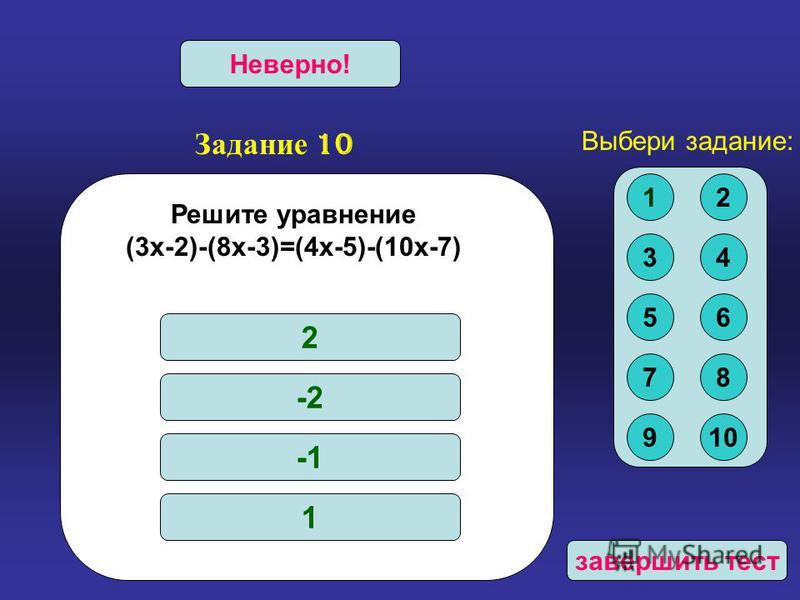 Задание 10 Верно!Неверно! Решите уравнение (3 х-2)-(8 х-3)=(4 х-5)-(10 х-7) 2 -2 1 Выбери задание: 12 34 56 78 910 завершить тест