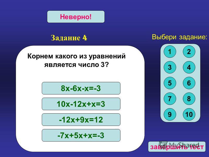 Задание 4 Верно!Неверно! Корнем какого из уравнений является число 3? 8 х-6 х-х=-3 10 х-12 х+х=3 -12 х+9 х=12 -7 х+5 х+х=-3 Выбери задание: 12 34 56 78 910 завершить тест