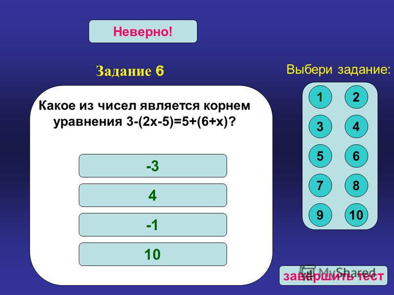 Задание 6 Верно!Неверно! Какое из чисел является корнем уравнения 3-(2 х-5)=5+(6+х)? -3 4 10 Выбери задание: 12 34 56 78 910 завершить тест