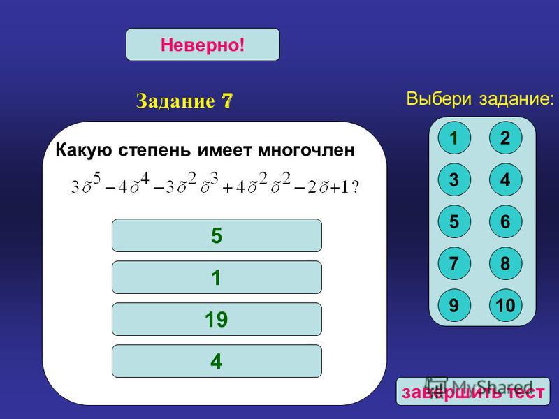 Задание 7 Верно!Неверно! Какую степень имеет многочлен 5 1 19 4 Выбери задание: 12 34 56 78 910 завершить тест