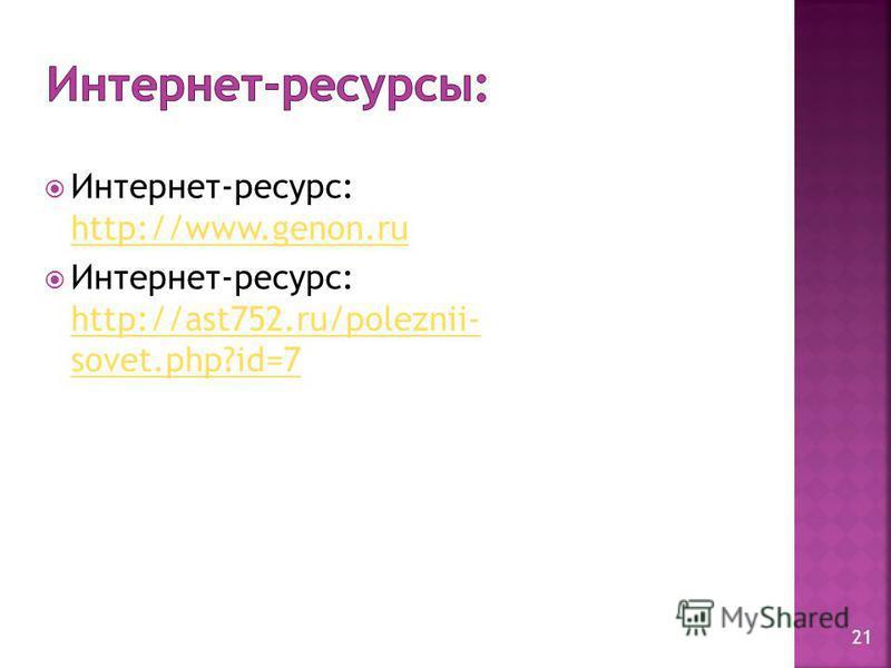 Интернет-ресурс: http://www.genon.ru http://www.genon.ru Интернет-ресурс: http://ast752.ru/poleznii- sovet.php?id=7 http://ast752.ru/poleznii- sovet.php?id=7 21