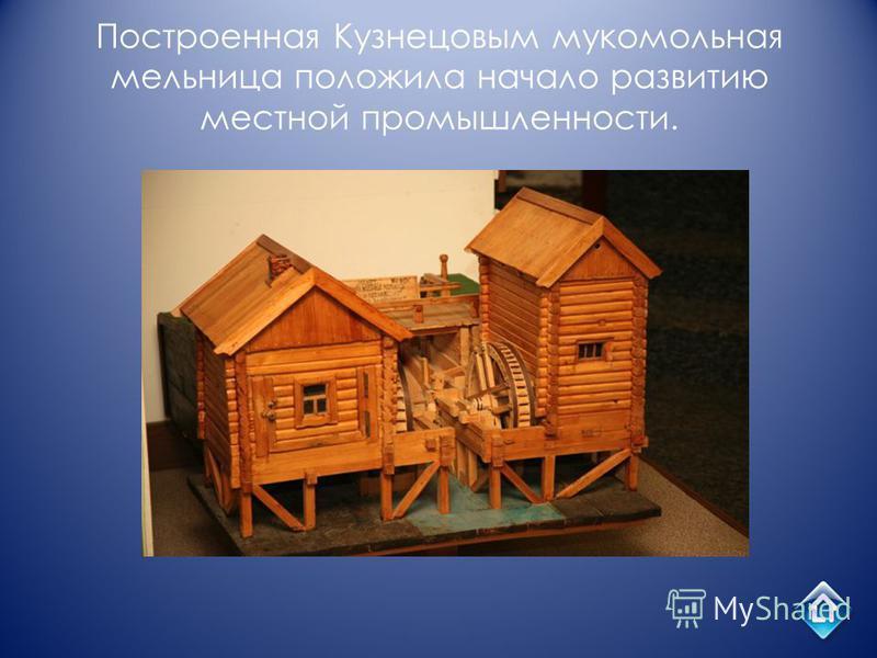 Построенная Кузнецовым мукомольная мельница положила начало развитию местной промышленности.