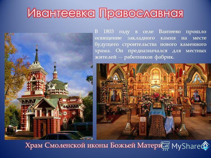 В 1803 году в селе Вантеево прошло освящение закладного камня на месте будущего строительства нового каменного храма. Он предназначался для местных жителей работников фабрик.