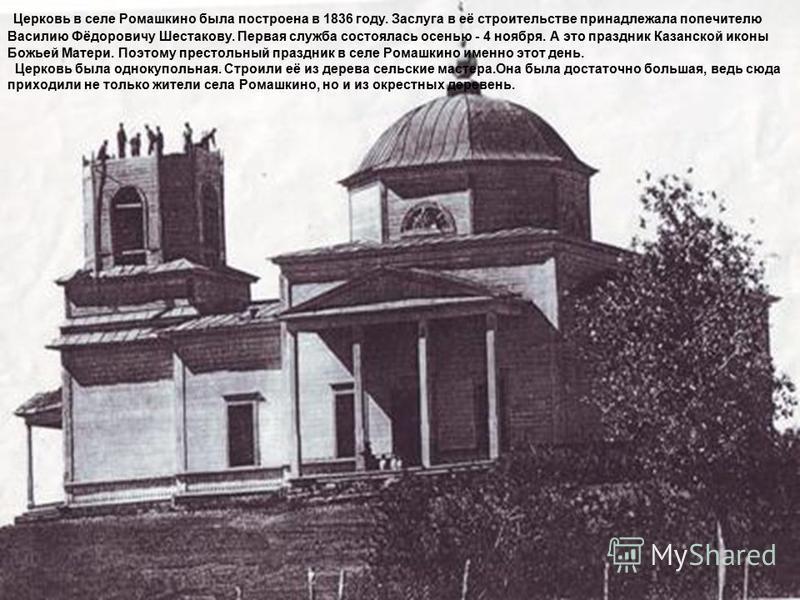 Церковь в селе Ромашкино была построена в 1836 году. Заслуга в её строительстве принадлежала попечителю Василию Фёдоровичу Шестакову. Первая служба состоялась осенью - 4 ноября. А это праздник Казанской иконы Божьей Матери. Поэтому престольный праздн