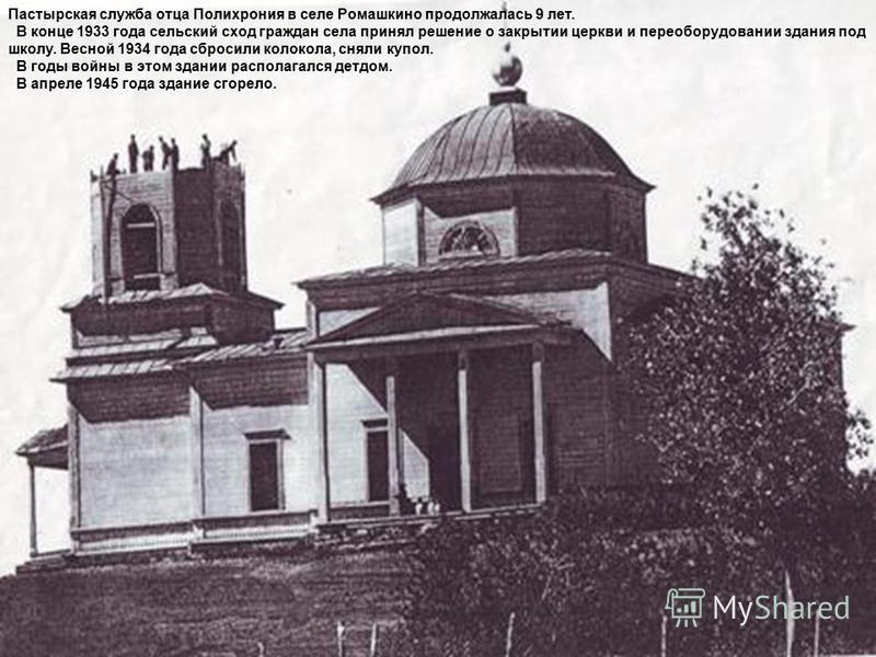 Пастырская служба отца Полихрония в селе Ромашкино продолжалась 9 лет. В конце 1933 года сельский сход граждан села принял решение о закрытии церкви и переоборудовании здания под школу. Весной 1934 года сбросили колокола, сняли купол. В годы войны в