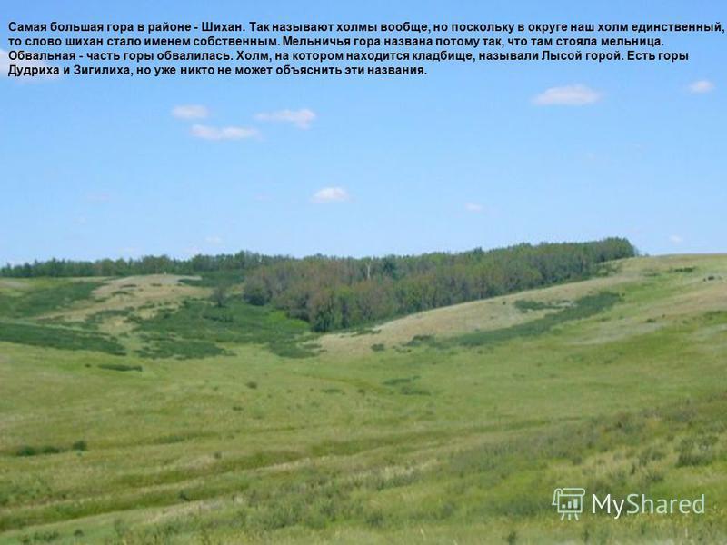 Самая большая гора в районе - Шихан. Так называют холмы вообще, но поскольку в округе наш холм единственный, то слово шихан стало именем собственным. Мельничья гора названа потому так, что там стояла мельница. Обвальная - часть горы обвалилась. Холм,
