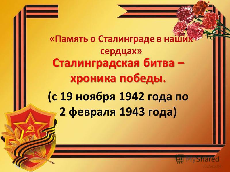 «Память о Сталинграде в наших сердцах» Сталинградская битва – хроника победы. (с 19 ноября 1942 года по 2 февраля 1943 года)