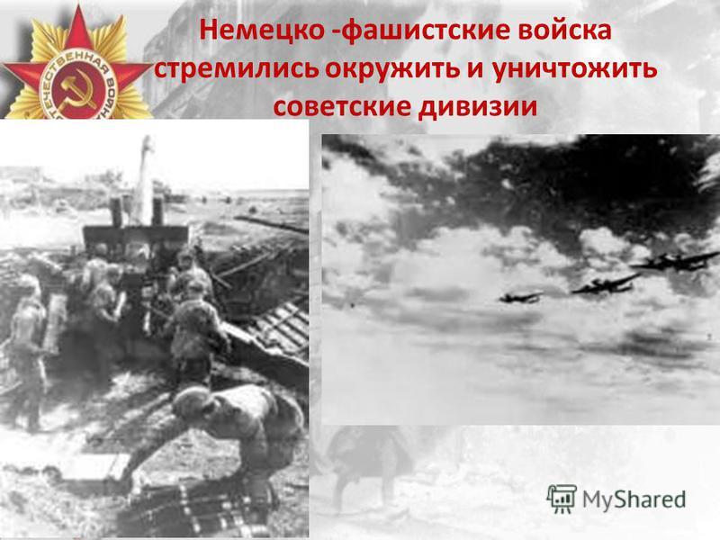 Немецко -фашистские войска стремились окружить и уничтожить советские дивизии