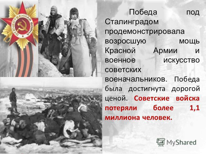 Победа под Сталинградом продемонстрировала возросшую мощь Красной Армии и военное искусство советских военачальников. Победа была достигнута дорогой ценой. Советские войска потеряли более 1,1 миллиона человек.