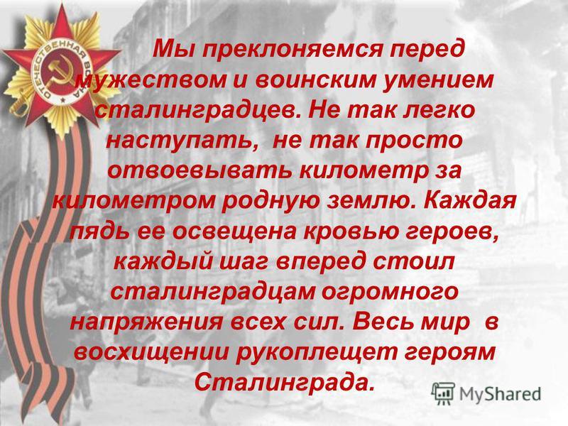 Мы преклоняемся перед мужеством и воинским умением сталинградцев. Не так легко наступать, не так просто отвоевывать километр за километром родную землю. Каждая пядь ее освещена кровью героев, каждый шаг вперед стоил сталинградцам огромного напряжения