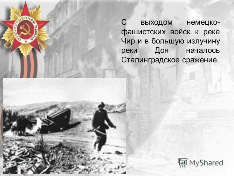 С выходом немецко- фашистских войск к реке Чир и в большую излучину реки Дон началось Сталинградское сражение.