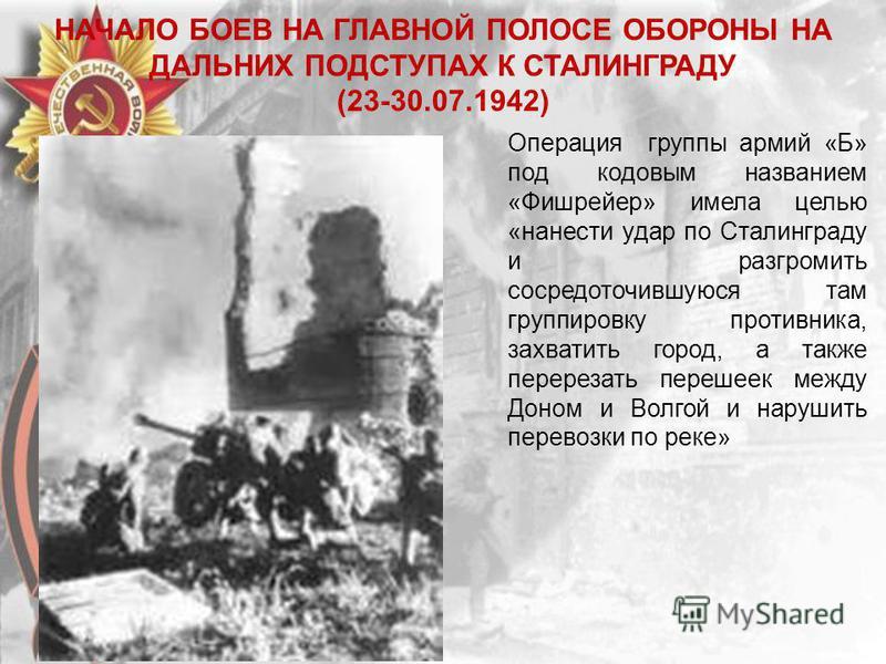 НАЧАЛО БОЕВ НА ГЛАВНОЙ ПОЛОСЕ ОБОРОНЫ НА ДАЛЬНИХ ПОДСТУПАХ К СТАЛИНГРАДУ (23-30.07.1942) Операция группы армий «Б» под кодовым названием «Фишрейер» имела целью «нанести удар по Сталинграду и разгромить сосредоточившуюся там группировку противника, за
