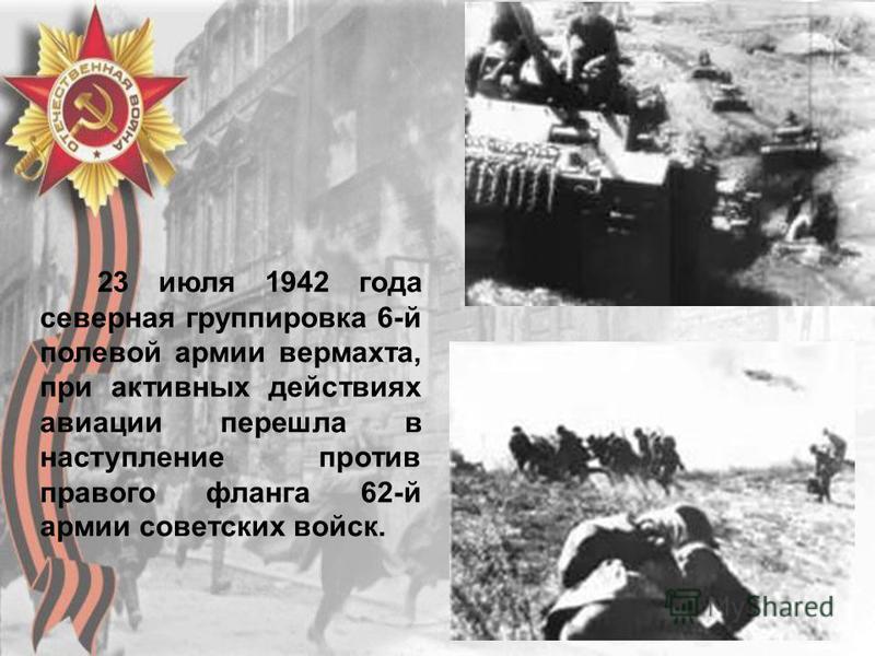 23 июля 1942 года северная группировка 6-й полевой армии вермахта, при активных действиях авиации перешла в наступление против правого фланга 62-й армии советских войск.