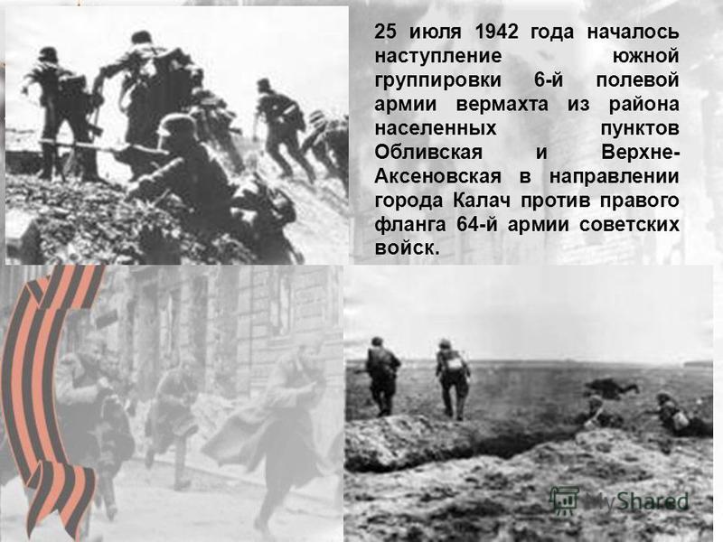 25 июля 1942 года началось наступление южной группировки 6-й полевой армии вермахта из района населенных пунктов Обливская и Верхне- Аксеновская в направлении города Калач против правого фланга 64-й армии советских войск.