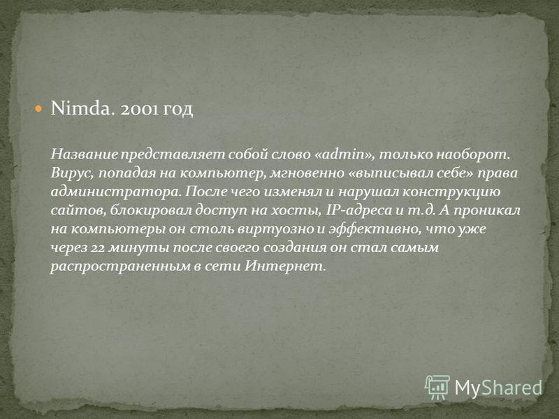Nimda. 2001 год Название представляет собой слово «admin», только наоборот. Вирус, попадая на компьютер, мгновенно «выписывал себе» права администратора. После чего изменял и нарушал конструкцию сайтов, блокировал доступ на хосты, IP-адреса и т.д. А