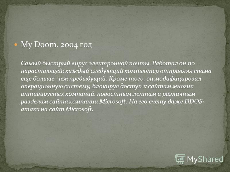 My Doom. 2004 год Самый быстрый вирус электронной почты. Работал он по нарастающей: каждый следующий компьютер отправлял спама еще больше, чем предыдущий. Кроме того, он модифицировал операционную систему, блокируя доступ к сайтам многих антивирусных
