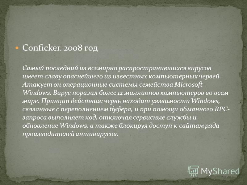 Conficker. 2008 год Самый последний из всемирно распространившихся вирусов имеет славу опаснейшего из известных компьютерных червей. Атакует он операционные системы семейства Microsoft Windows. Вирус поразил более 12 миллионов компьютеров во всем мир